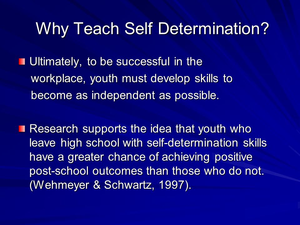 Why Teach Self Determination? Why Teach Self Determination? Ultimately, to be successful in the workplace, youth must develop skills to workplace, you