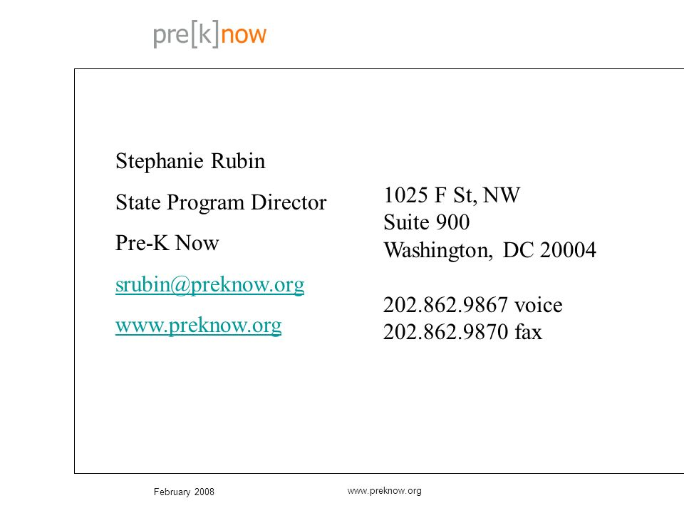 February 2008 www.preknow.org Stephanie Rubin State Program Director Pre-K Now srubin@preknow.org www.preknow.org 1025 F St, NW Suite 900 Washington, DC 20004 202.862.9867 voice 202.862.9870 fax