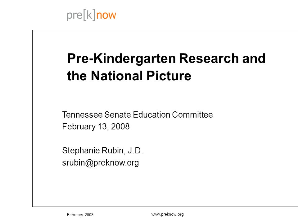 February 2008 www.preknow.org Pre-Kindergarten Research and the National Picture Tennessee Senate Education Committee February 13, 2008 Stephanie Rubin, J.D.