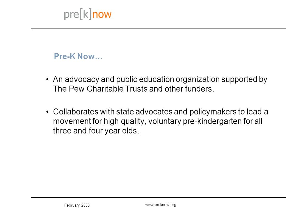 February 2008 www.preknow.org Pre-K Now… An advocacy and public education organization supported by The Pew Charitable Trusts and other funders.