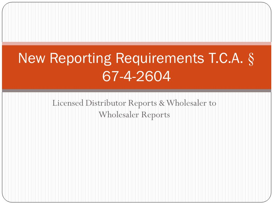 Licensed Distributor Reports & Wholesaler to Wholesaler Reports New Reporting Requirements T.C.A. § 67-4-2604