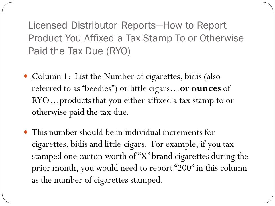Licensed Distributor ReportsHow to Report Product You Affixed a Tax Stamp To or Otherwise Paid the Tax Due (RYO) Column 1: List the Number of cigarett