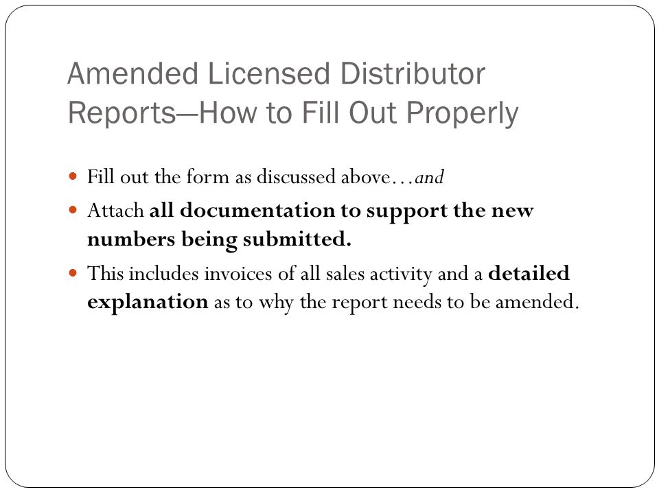 Amended Licensed Distributor ReportsHow to Fill Out Properly Fill out the form as discussed above…and Attach all documentation to support the new numb