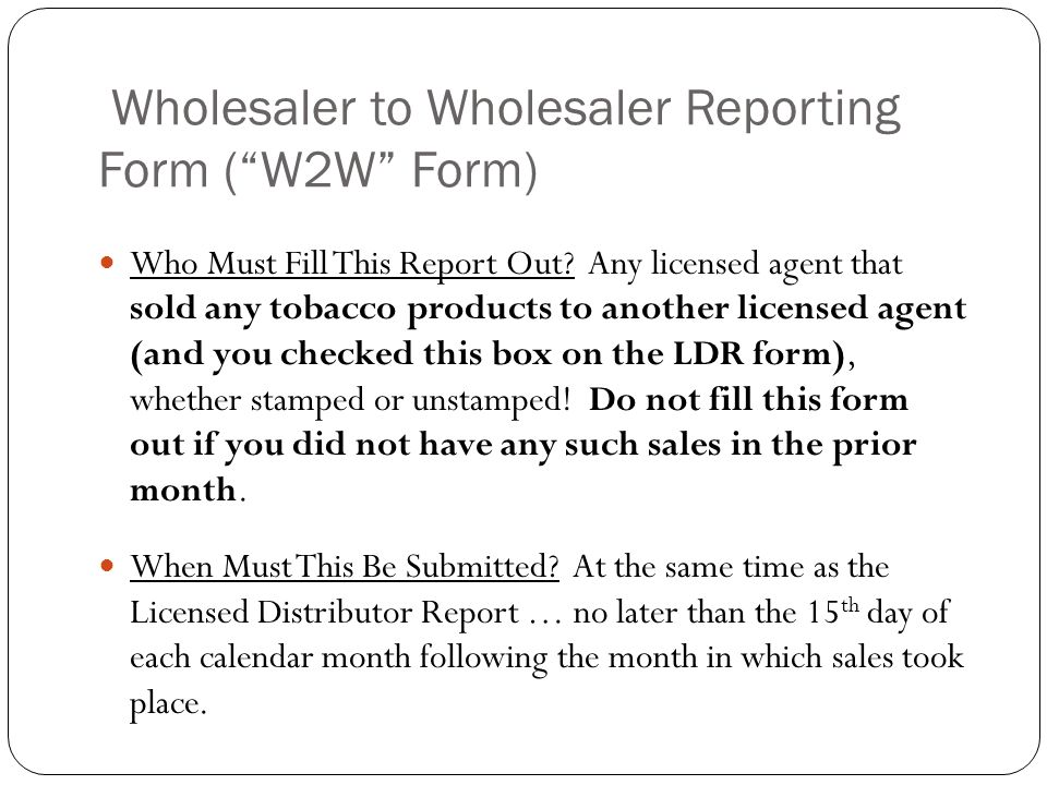 Wholesaler to Wholesaler Reporting Form (W2W Form) Who Must Fill This Report Out? Any licensed agent that sold any tobacco products to another license