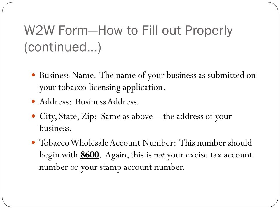 W2W FormHow to Fill out Properly (continued…) Business Name. The name of your business as submitted on your tobacco licensing application. Address: Bu