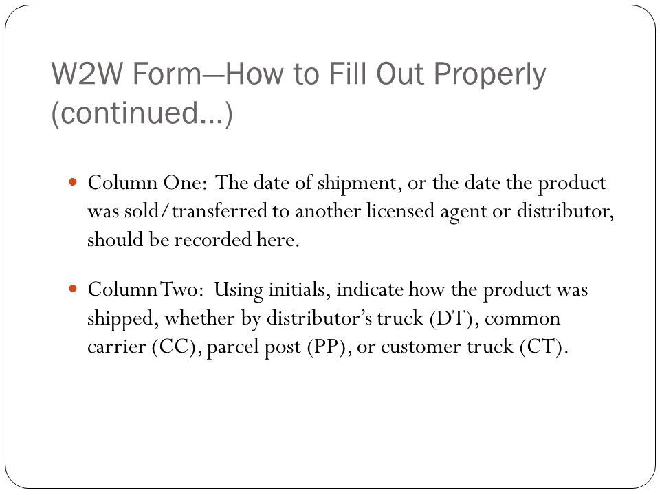 W2W FormHow to Fill Out Properly (continued…) Column One: The date of shipment, or the date the product was sold/transferred to another licensed agent