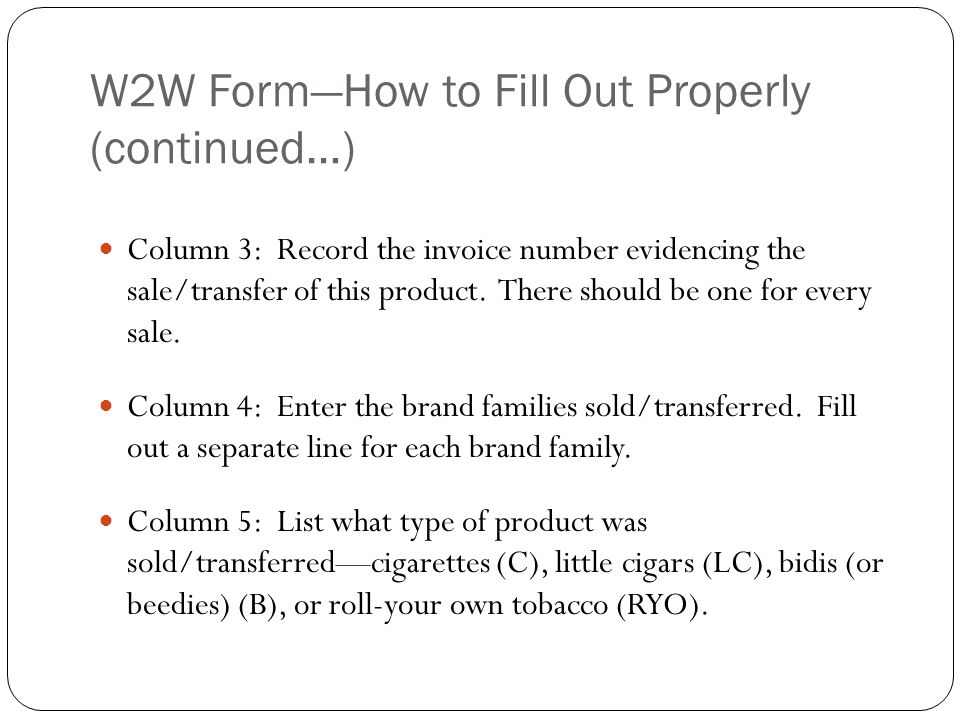 W2W FormHow to Fill Out Properly (continued…) Column 3: Record the invoice number evidencing the sale/transfer of this product. There should be one fo