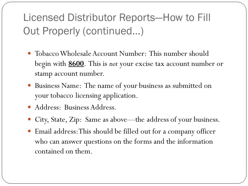 Licensed Distributor ReportsHow to Fill Out Properly (continued…) Tobacco Wholesale Account Number: This number should begin with 8600. This is not yo