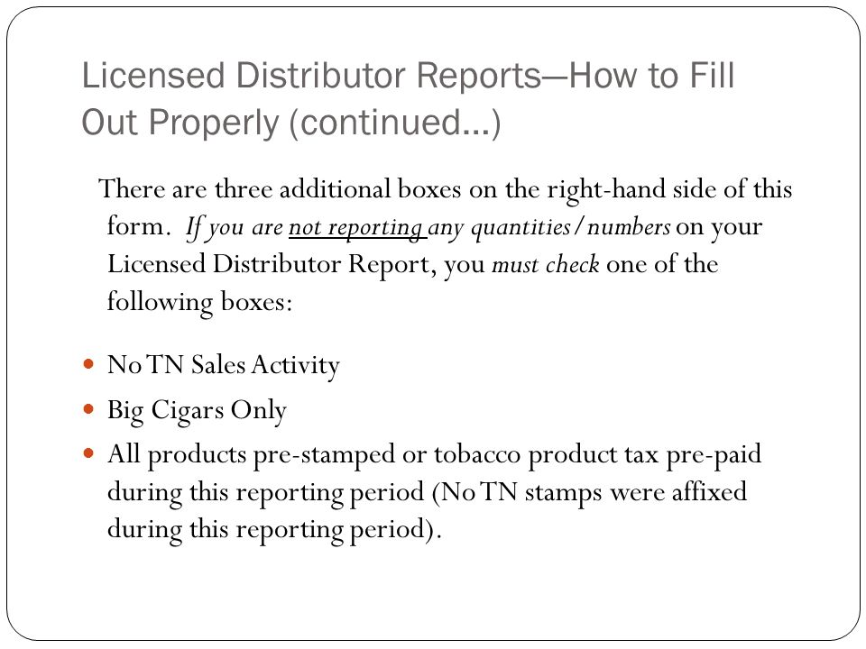 Licensed Distributor ReportsHow to Fill Out Properly (continued…) No TN Sales Activity: This means you had no Tennessee sales activity in the previous month…whether stamped or unstamped…or TN tax paid.