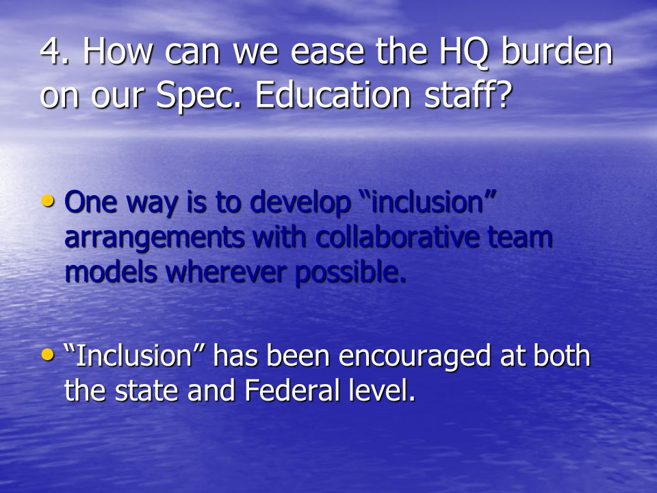 4. How can we ease the HQ burden on our Spec. Education staff.