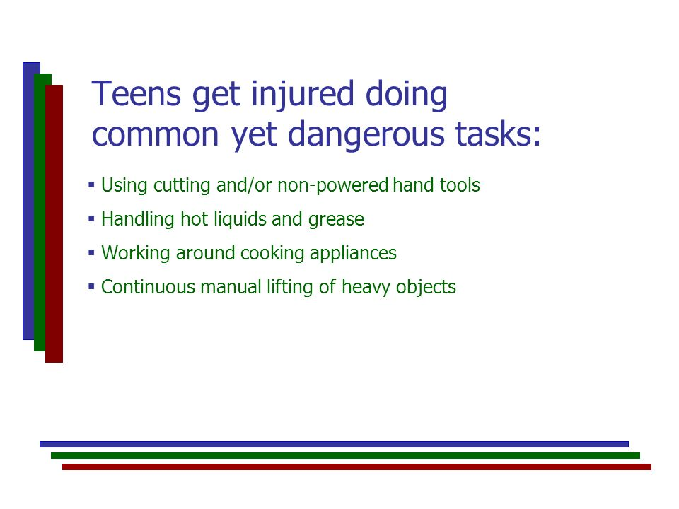 Using cutting and/or non-powered hand tools Handling hot liquids and grease Working around cooking appliances Continuous manual lifting of heavy objects Teens get injured doing common yet dangerous tasks: