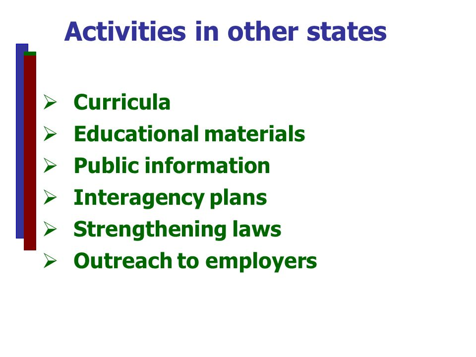 Curricula Educational materials Public information Interagency plans Strengthening laws Outreach to employers Activities in other states