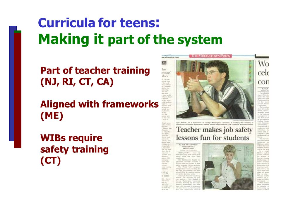 Part of teacher training (NJ, RI, CT, CA) Aligned with frameworks (ME) WIBs require safety training (CT) Curricula for teens : Making it part of the system