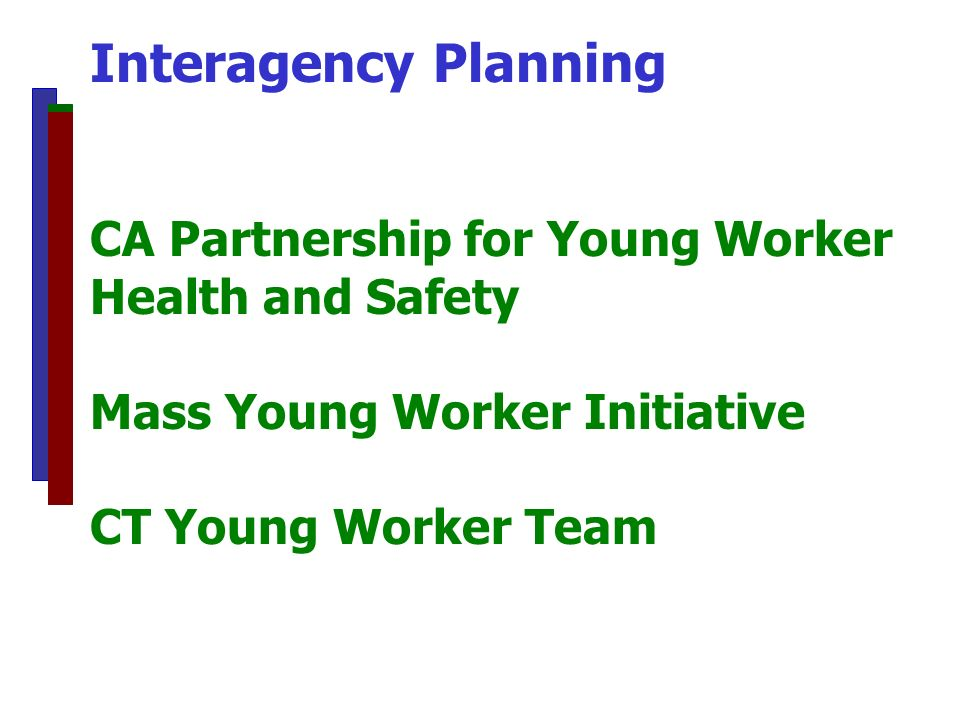 Interagency Planning CA Partnership for Young Worker Health and Safety Mass Young Worker Initiative CT Young Worker Team