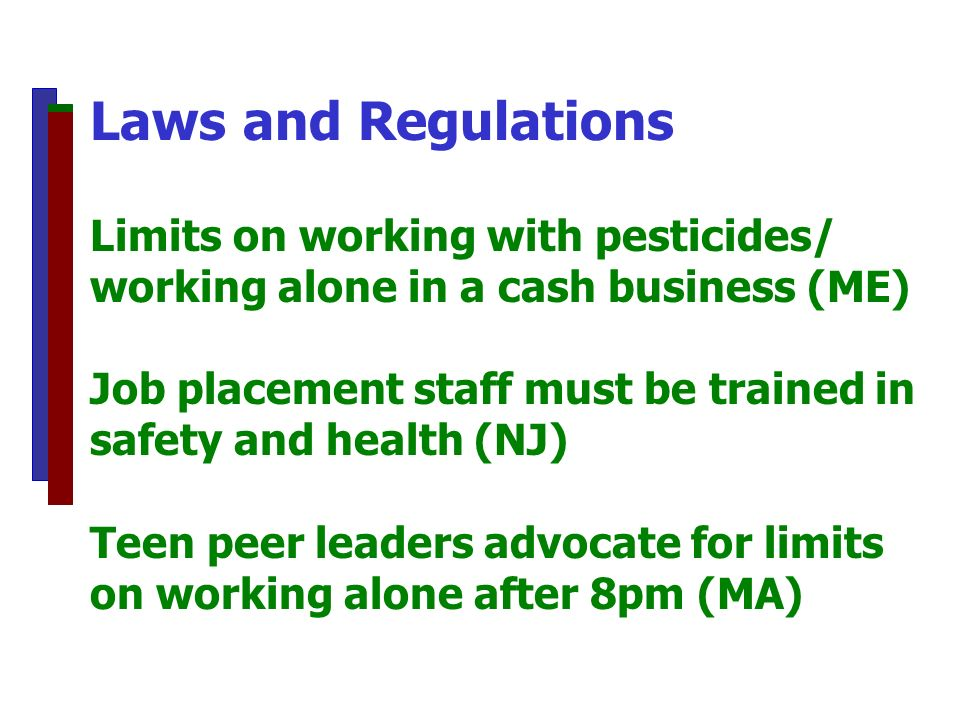 Laws and Regulations Limits on working with pesticides/ working alone in a cash business (ME) Job placement staff must be trained in safety and health