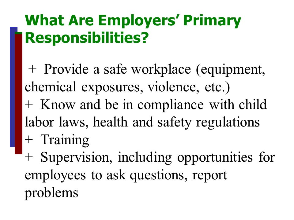 What Are Employers Primary Responsibilities? + Provide a safe workplace (equipment, chemical exposures, violence, etc.) + Know and be in compliance wi