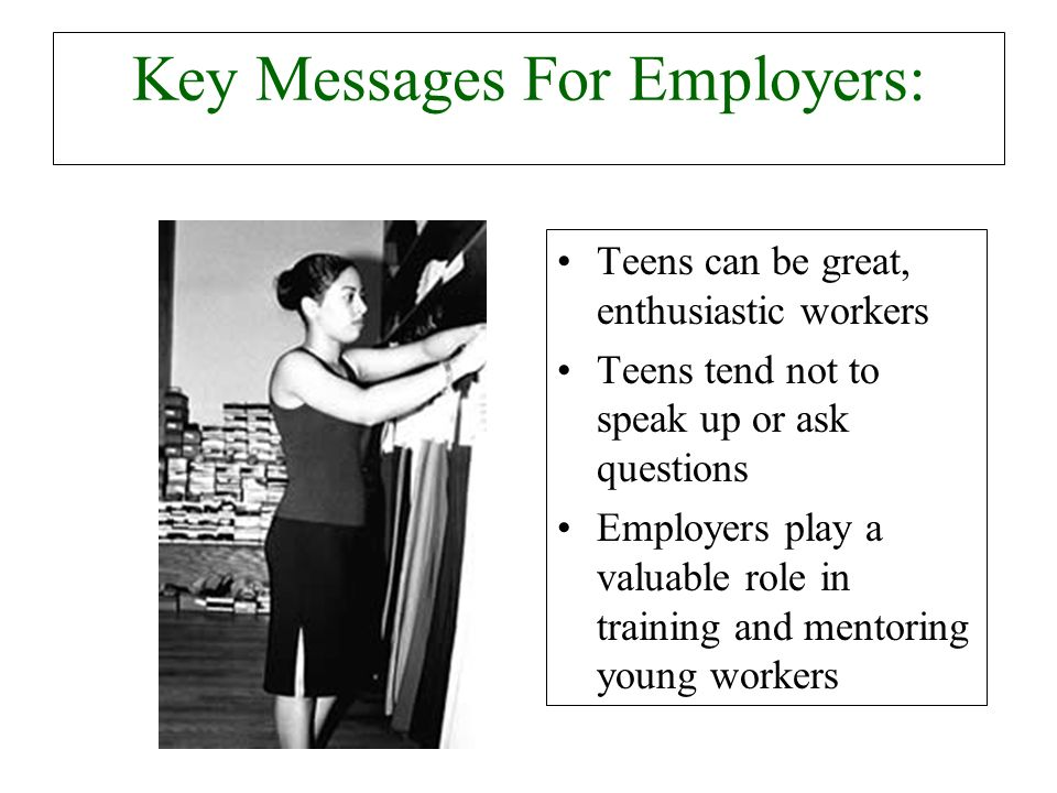 Key Messages For Employers: Teens can be great, enthusiastic workers Teens tend not to speak up or ask questions Employers play a valuable role in training and mentoring young workers