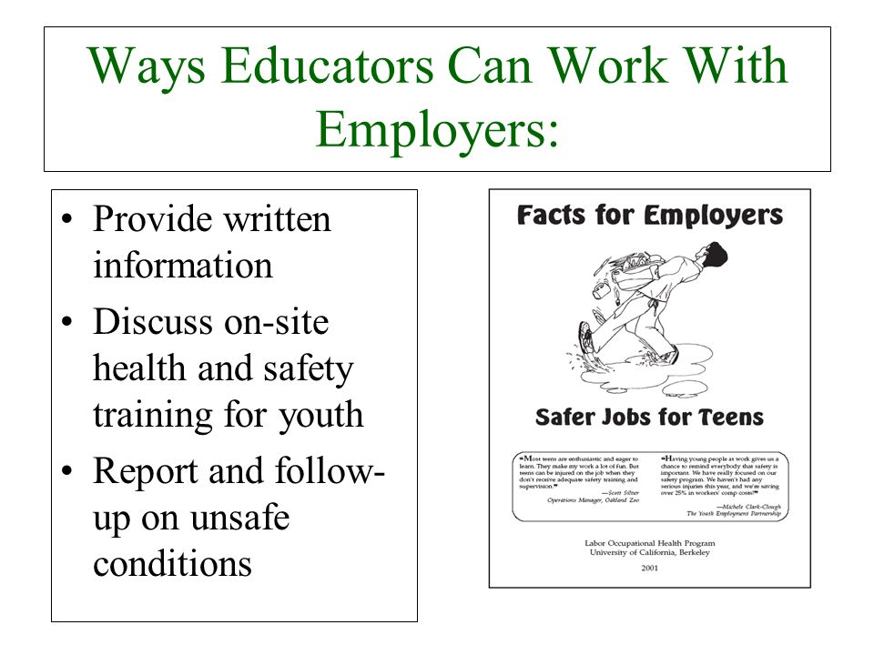 Ways Educators Can Work With Employers: Provide written information Discuss on-site health and safety training for youth Report and follow- up on unsa