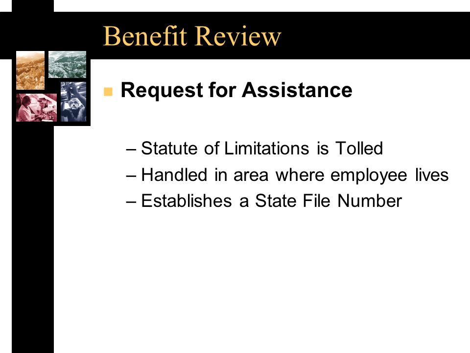 Benefit Review n Request for Assistance –Statute of Limitations is Tolled –Handled in area where employee lives –Establishes a State File Number