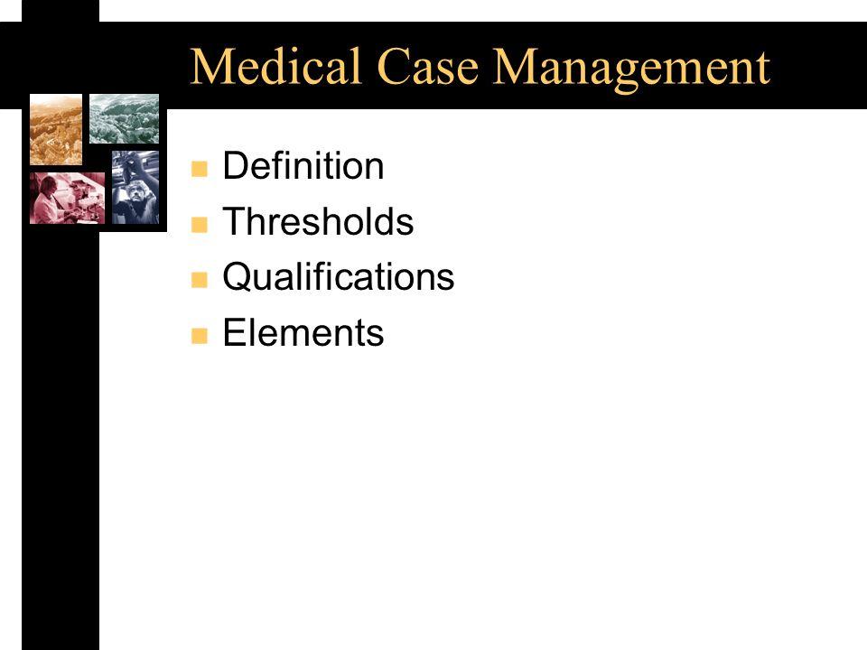 Medical Case Management n Definition n Thresholds n Qualifications n Elements