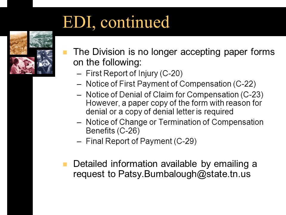 EDI, continued n The Division is no longer accepting paper forms on the following: –First Report of Injury (C 20) –Notice of First Payment of Compensation (C 22) –Notice of Denial of Claim for Compensation (C 23) However, a paper copy of the form with reason for denial or a copy of denial letter is required –Notice of Change or Termination of Compensation Benefits (C 26) –Final Report of Payment (C 29) n Detailed information available by emailing a request to Patsy.Bumbalough@state.tn.us