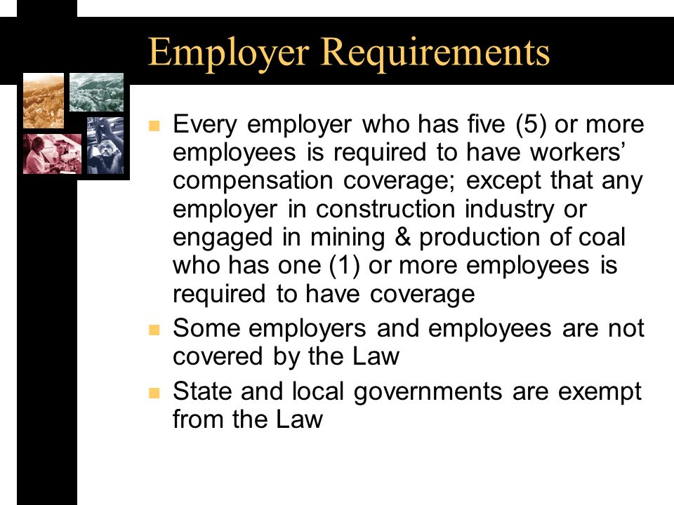 Employer Requirements n Every employer who has five (5) or more employees is required to have workers compensation coverage; except that any employer in construction industry or engaged in mining & production of coal who has one (1) or more employees is required to have coverage n Some employers and employees are not covered by the Law n State and local governments are exempt from the Law