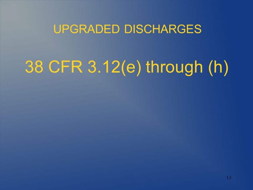 13 UPGRADED DISCHARGES 38 CFR 3.12(e) through (h)