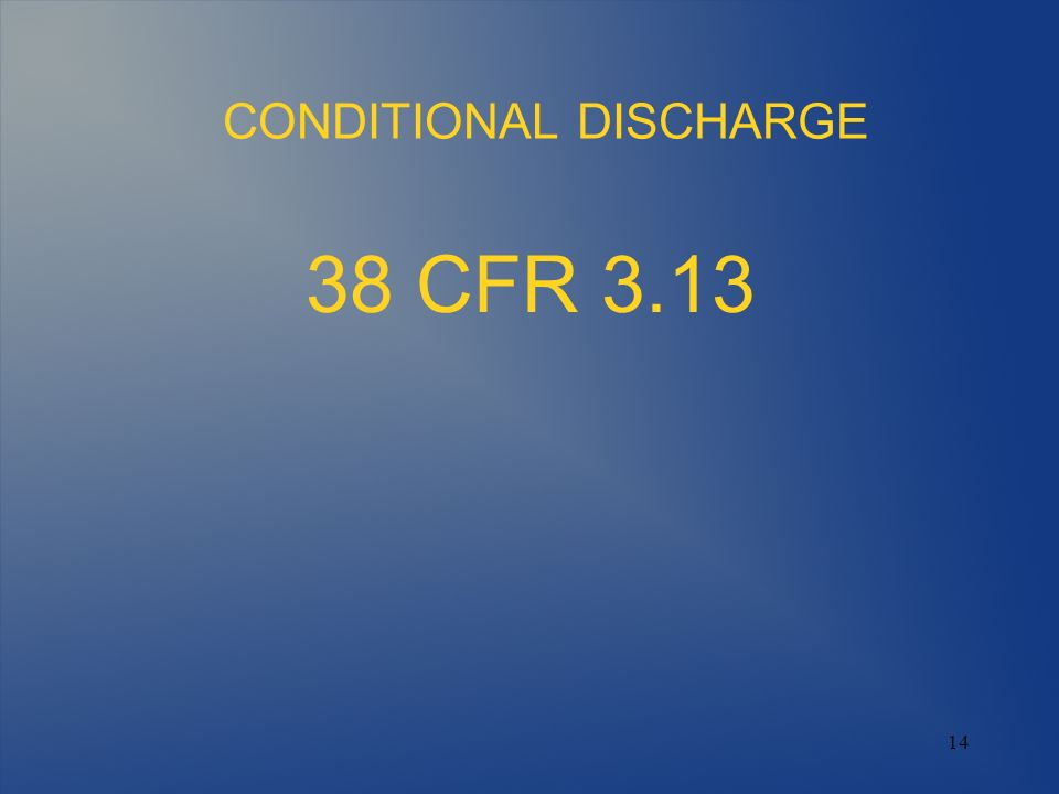 14 CONDITIONAL DISCHARGE 38 CFR 3.13
