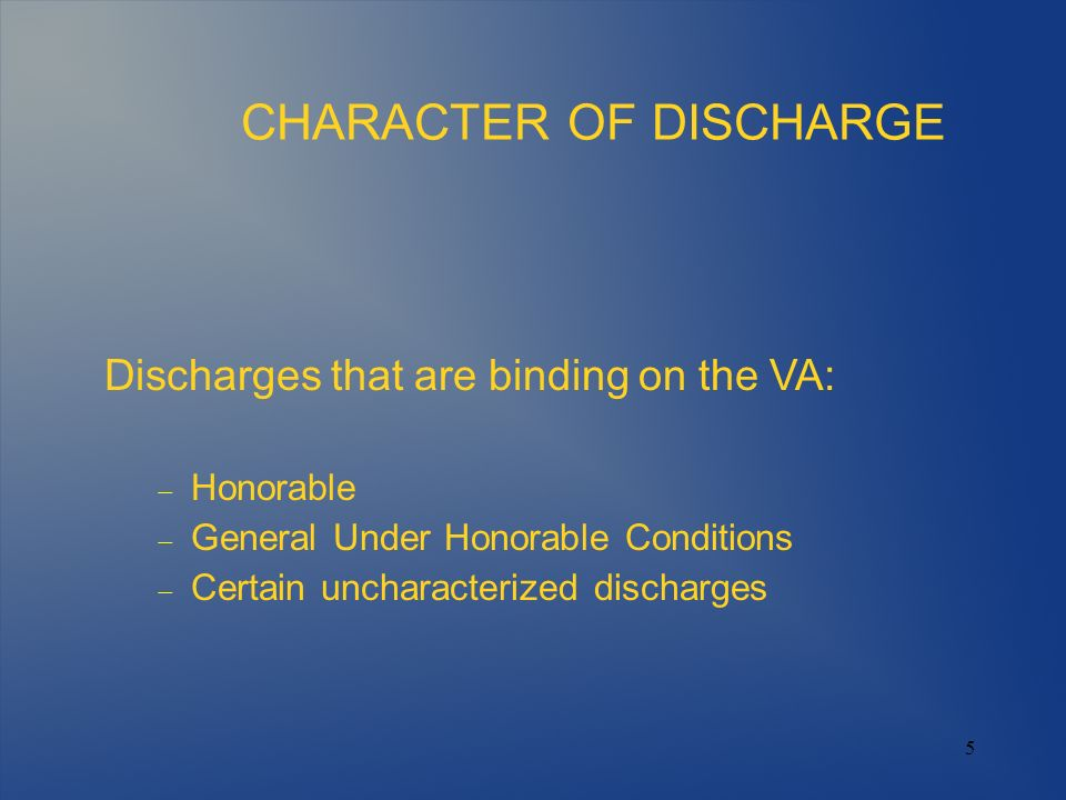 6 CHARACTER OF DISCHARGE Discharges that require development and a decision by VA: Bad Conduct Dishonorable General Under Other than Honorable Conditions Undesirable Certain uncharacterized discharges