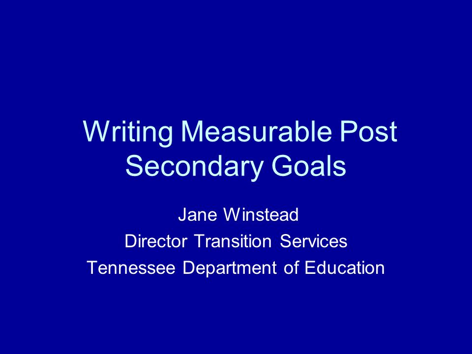 Writing Measurable Post Secondary Goals Jane Winstead Director Transition Services Tennessee Department of Education