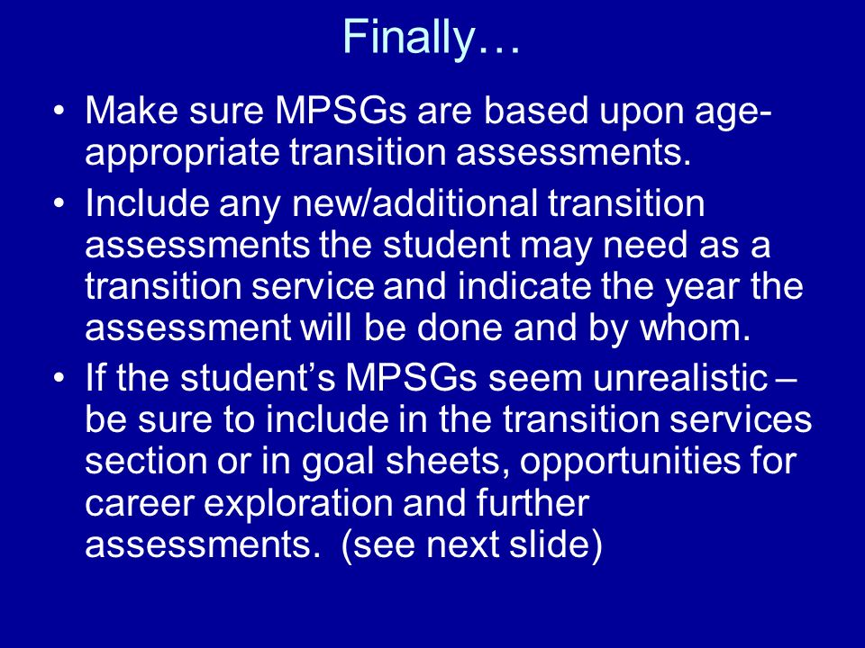 Finally… Make sure MPSGs are based upon age- appropriate transition assessments. Include any new/additional transition assessments the student may nee