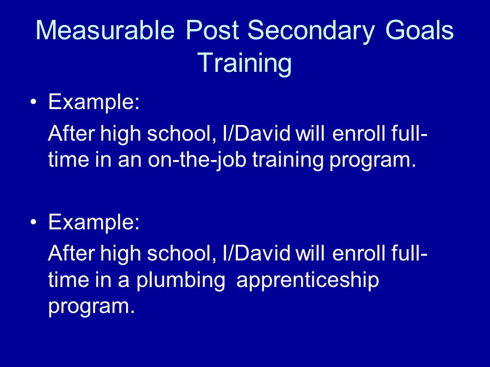 Measurable Post Secondary Goals Training Example: After high school, I/David will enroll full- time in an on-the-job training program. Example: After