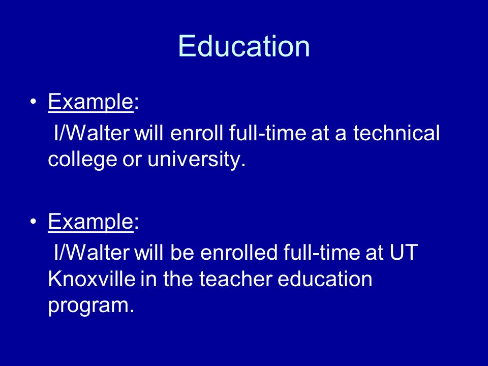 Education Example: I/Walter will enroll full-time at a technical college or university. Example: I/Walter will be enrolled full-time at UT Knoxville i