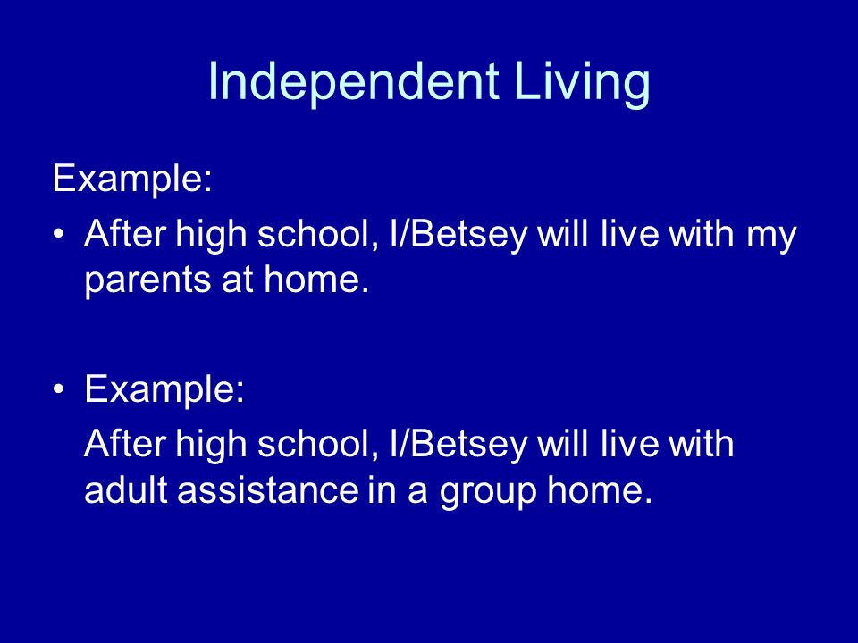 Independent Living Example: After high school, I/Betsey will live with my parents at home. Example: After high school, I/Betsey will live with adult a