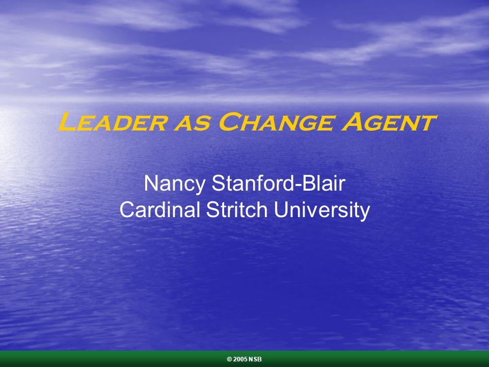 Leader as Change Agent Nancy Stanford-Blair Cardinal Stritch University © 2005 NSB