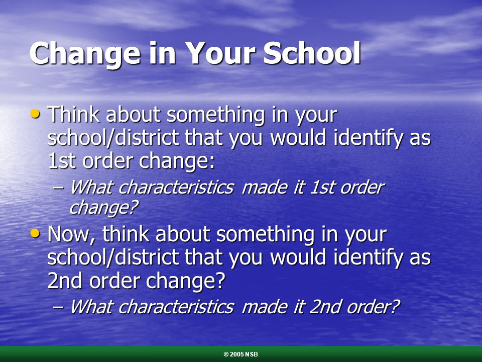 Change in Your School Think about something in your school/district that you would identify as 1st order change: Think about something in your school/district that you would identify as 1st order change: –What characteristics made it 1st order change.