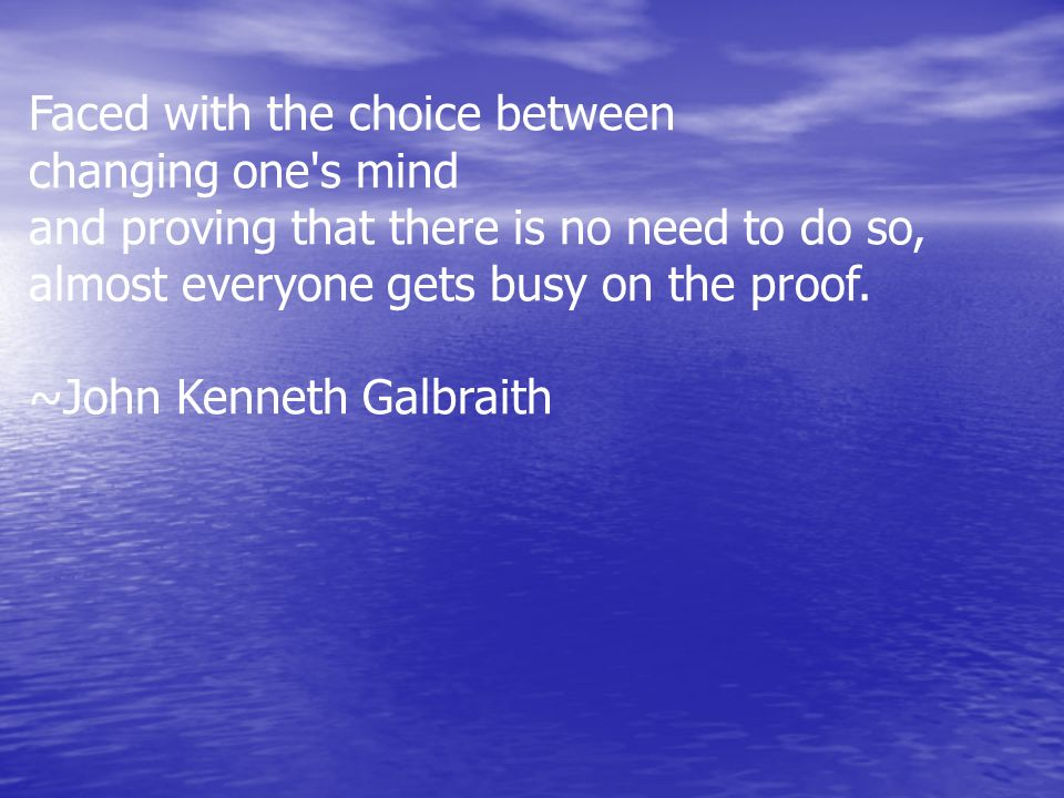 Faced with the choice between changing one's mind and proving that there is no need to do so, almost everyone gets busy on the proof. ~John Kenneth Ga