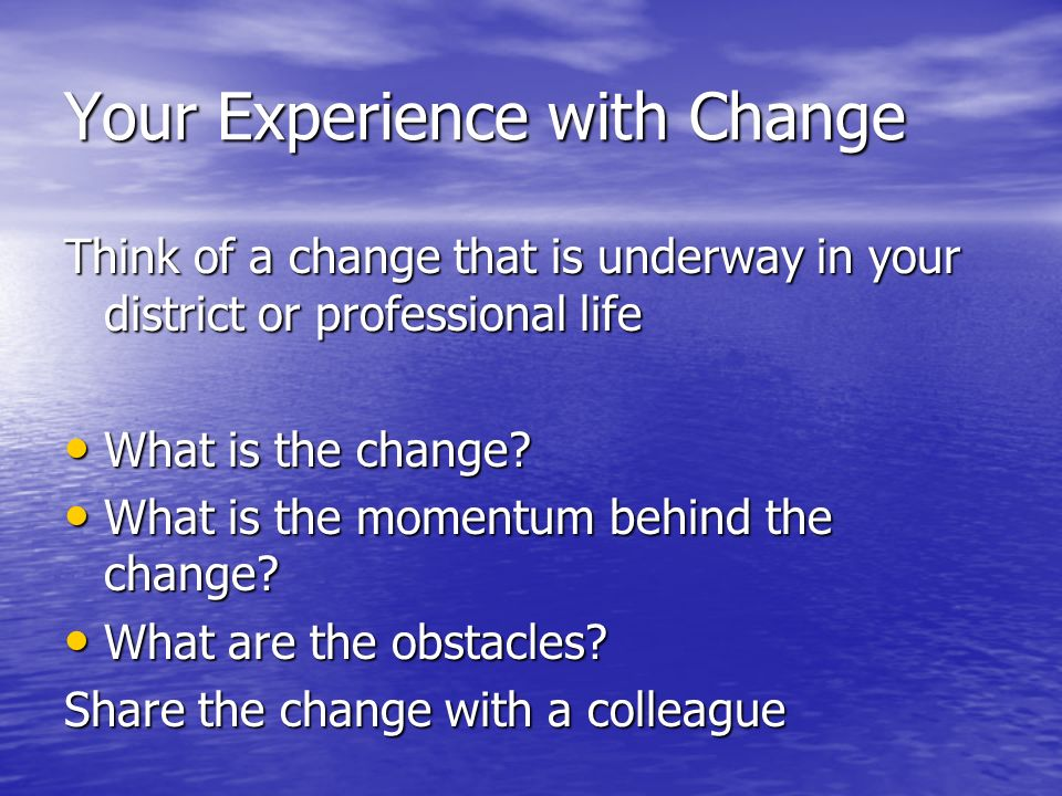 Your Experience with Change Think of a change that is underway in your district or professional life What is the change.