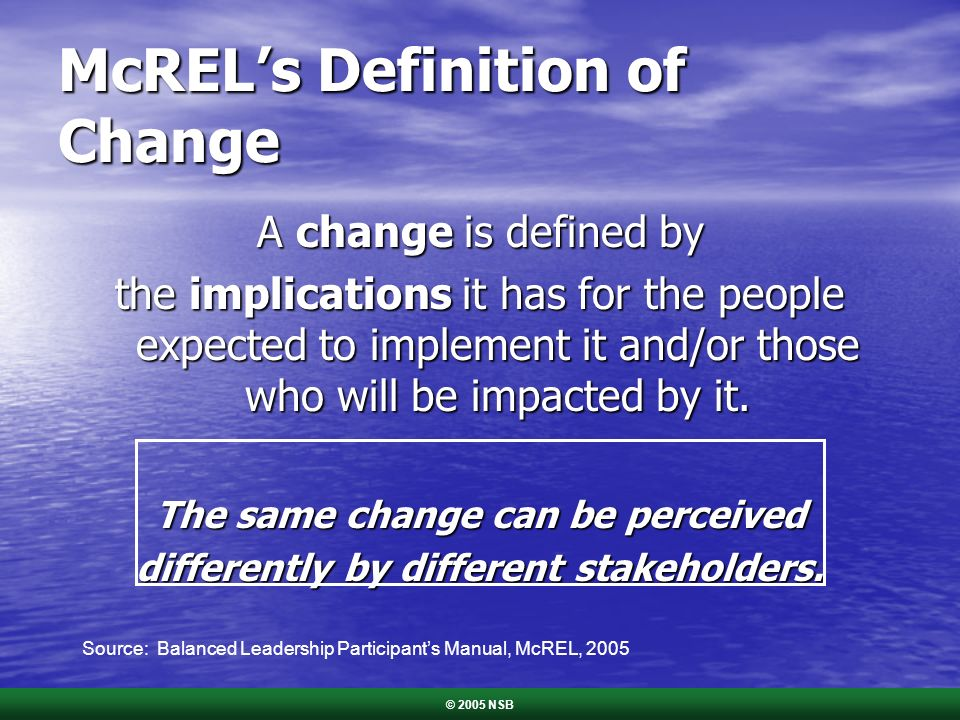 McRELs Definition of Change A change is defined by the implications it has for the people expected to implement it and/or those who will be impacted by it.
