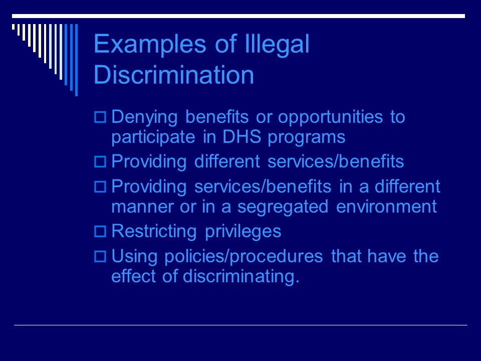 Examples of Illegal Discrimination Denying benefits or opportunities to participate in DHS programs Providing different services/benefits Providing services/benefits in a different manner or in a segregated environment Restricting privileges Using policies/procedures that have the effect of discriminating.