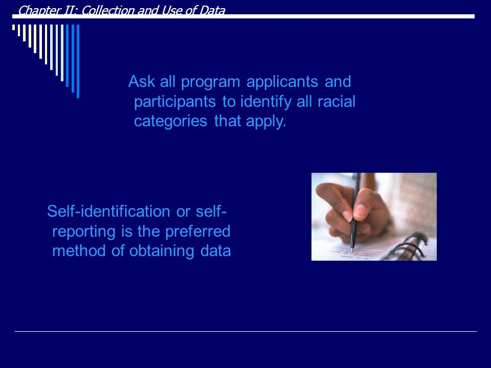 Self-identification or self- reporting is the preferred method of obtaining data Chapter II: Collection and Use of Data Ask all program applicants and participants to identify all racial categories that apply.