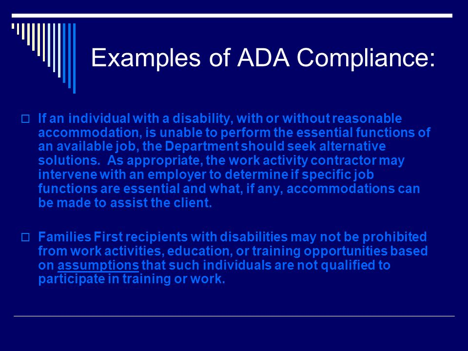 Examples of ADA Compliance: If an individual with a disability, with or without reasonable accommodation, is unable to perform the essential functions of an available job, the Department should seek alternative solutions.