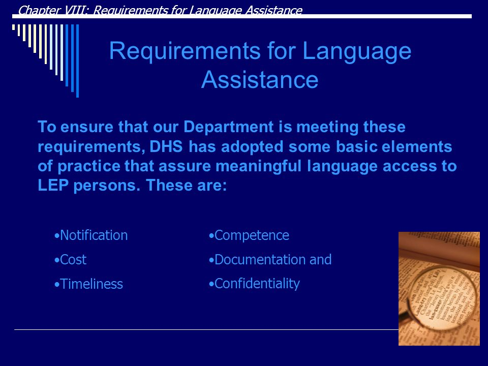Chapter VIII: Requirements for Language Assistance Requirements for Language Assistance Notification Cost Timeliness To ensure that our Department is meeting these requirements, DHS has adopted some basic elements of practice that assure meaningful language access to LEP persons.