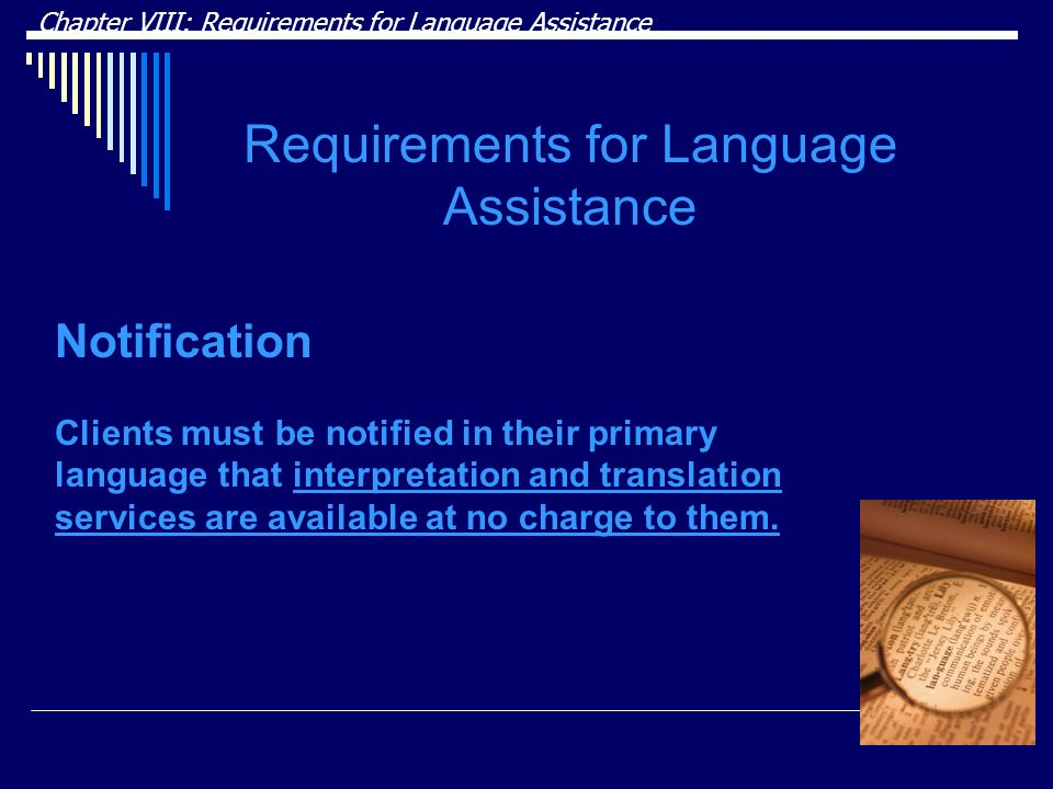 Chapter VIII: Requirements for Language Assistance Requirements for Language Assistance Notification Clients must be notified in their primary language that interpretation and translation services are available at no charge to them.