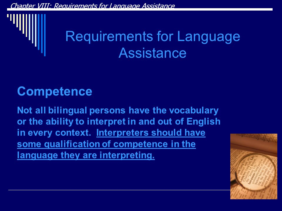 Chapter VIII: Requirements for Language Assistance Requirements for Language Assistance Competence Not all bilingual persons have the vocabulary or the ability to interpret in and out of English in every context.