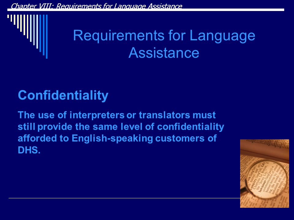 Chapter VIII: Requirements for Language Assistance Requirements for Language Assistance Confidentiality The use of interpreters or translators must still provide the same level of confidentiality afforded to English-speaking customers of DHS.