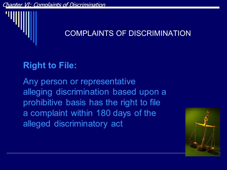 COMPLAINTS OF DISCRIMINATION Chapter VI: Complaints of Discrimination Right to File: Any person or representative alleging discrimination based upon a prohibitive basis has the right to file a complaint within 180 days of the alleged discriminatory act
