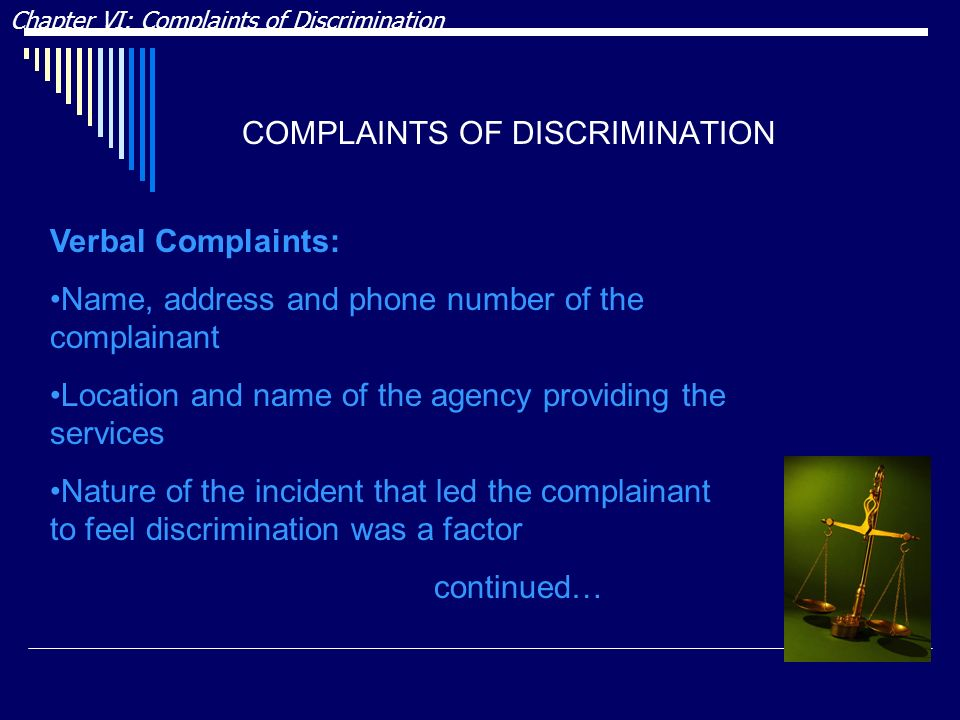 COMPLAINTS OF DISCRIMINATION Chapter VI: Complaints of Discrimination Verbal Complaints: Name, address and phone number of the complainant Location and name of the agency providing the services Nature of the incident that led the complainant to feel discrimination was a factor continued…