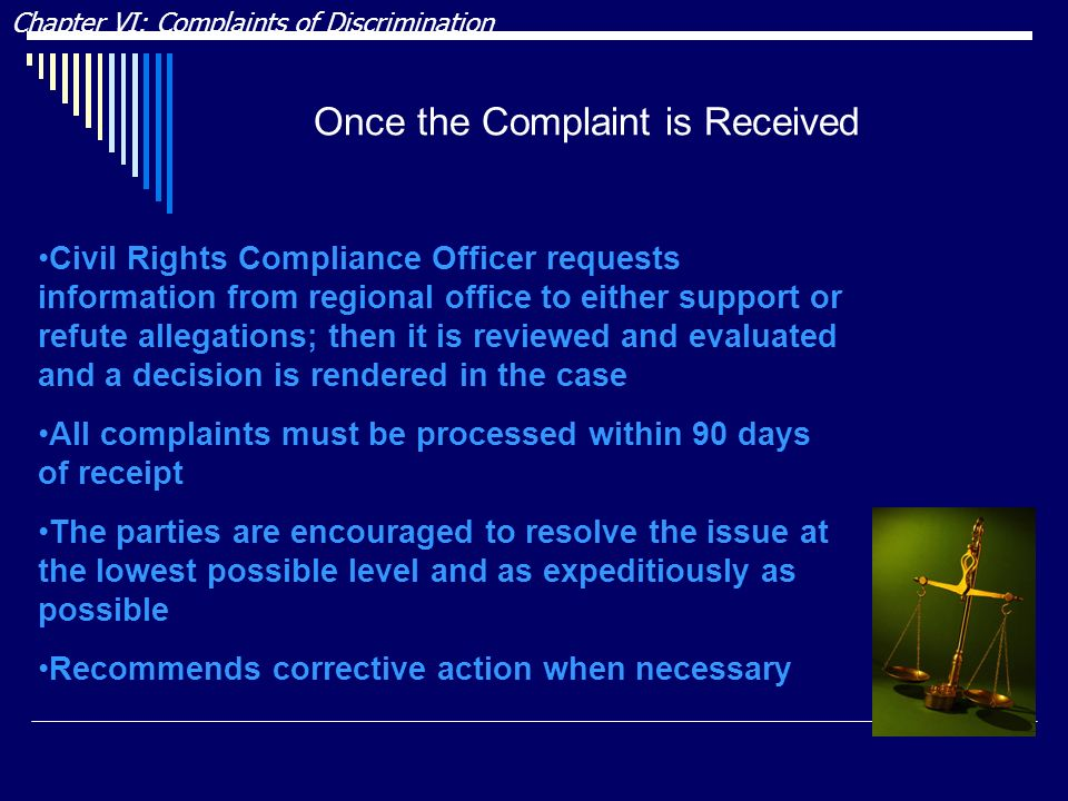 Once the Complaint is Received Chapter VI: Complaints of Discrimination Civil Rights Compliance Officer requests information from regional office to either support or refute allegations; then it is reviewed and evaluated and a decision is rendered in the case All complaints must be processed within 90 days of receipt The parties are encouraged to resolve the issue at the lowest possible level and as expeditiously as possible Recommends corrective action when necessary