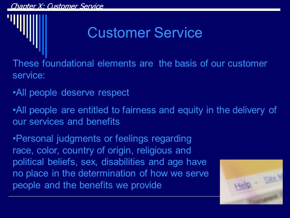Chapter X: Customer Service Customer Service These foundational elements are the basis of our customer service: All people deserve respect All people are entitled to fairness and equity in the delivery of our services and benefits Personal judgments or feelings regarding race, color, country of origin, religious and political beliefs, sex, disabilities and age have no place in the determination of how we serve people and the benefits we provide